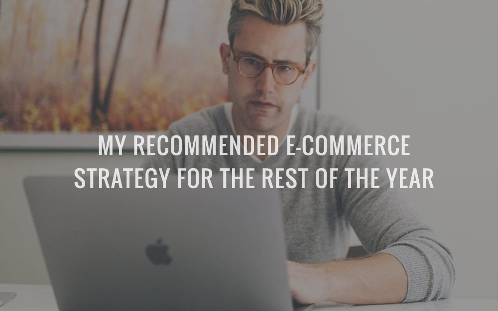My Recommended E-Commerce Strategy For The Rest Of The Year