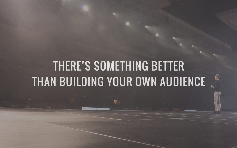 There's Something Better Than Building Your Own Audience