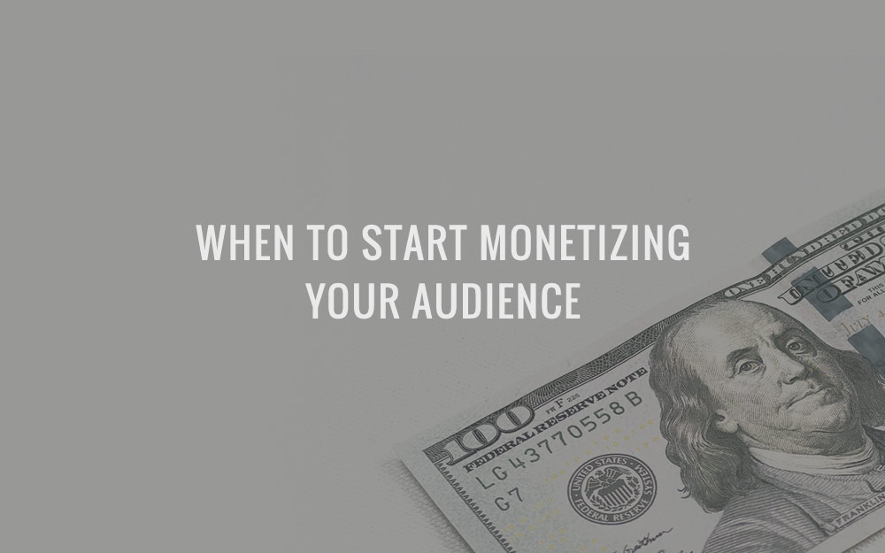 When To Start Monetizing Your Audience