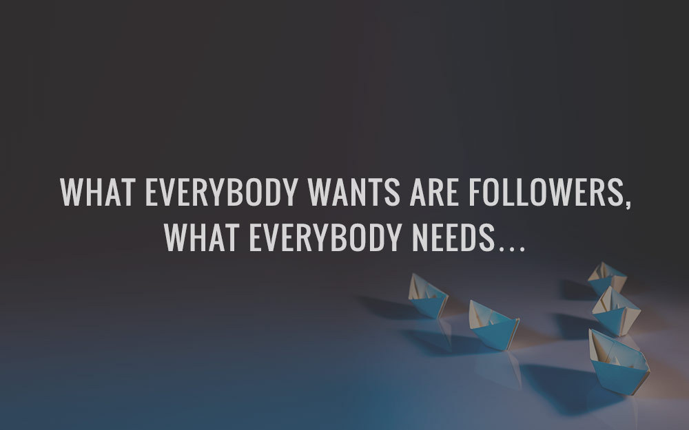 What Everybody Wants Are Followers, What Everybody Needs….