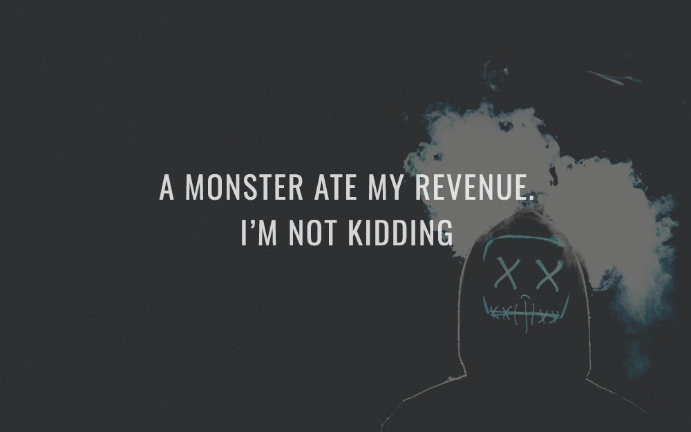 A Monster Ate My Revenue. I'm Not Kidding