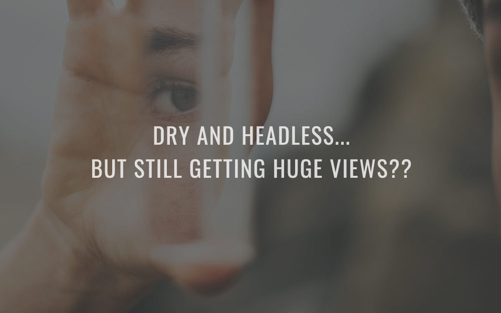Dry And Headless…But Still Getting Huge Views??