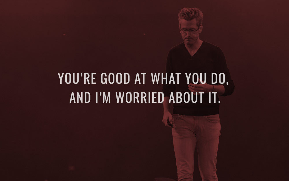 You're Good At What You Do, And I'm Worried About It