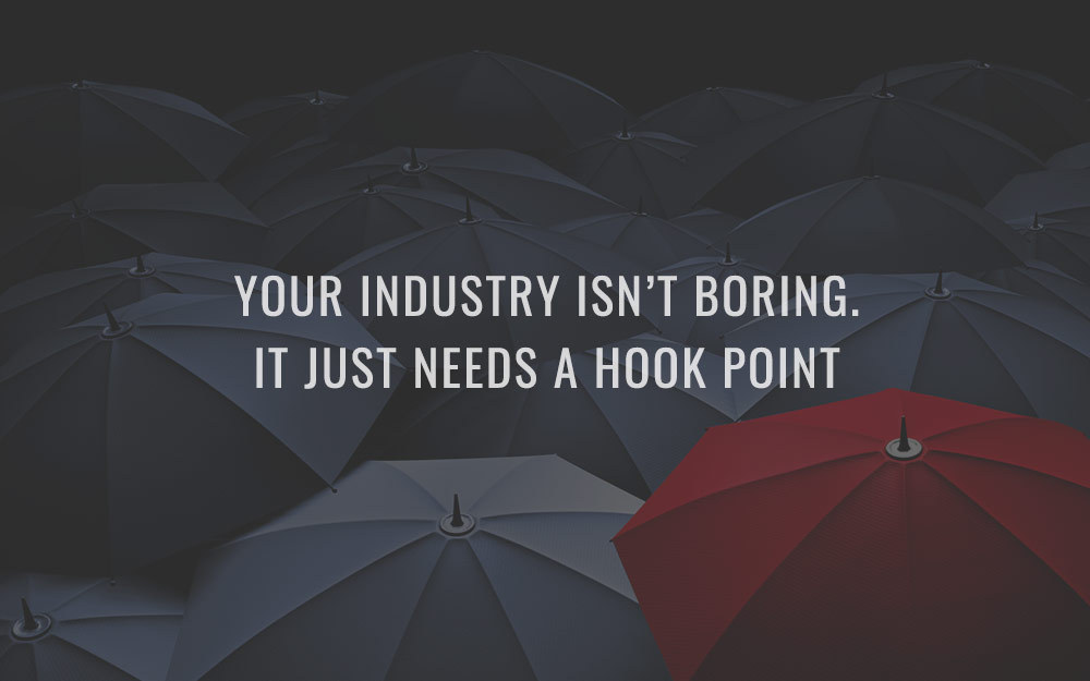 Your industry isn't boring. It just needs a hook point