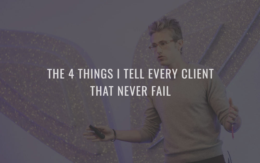 The 4 things I tell every client that never fail