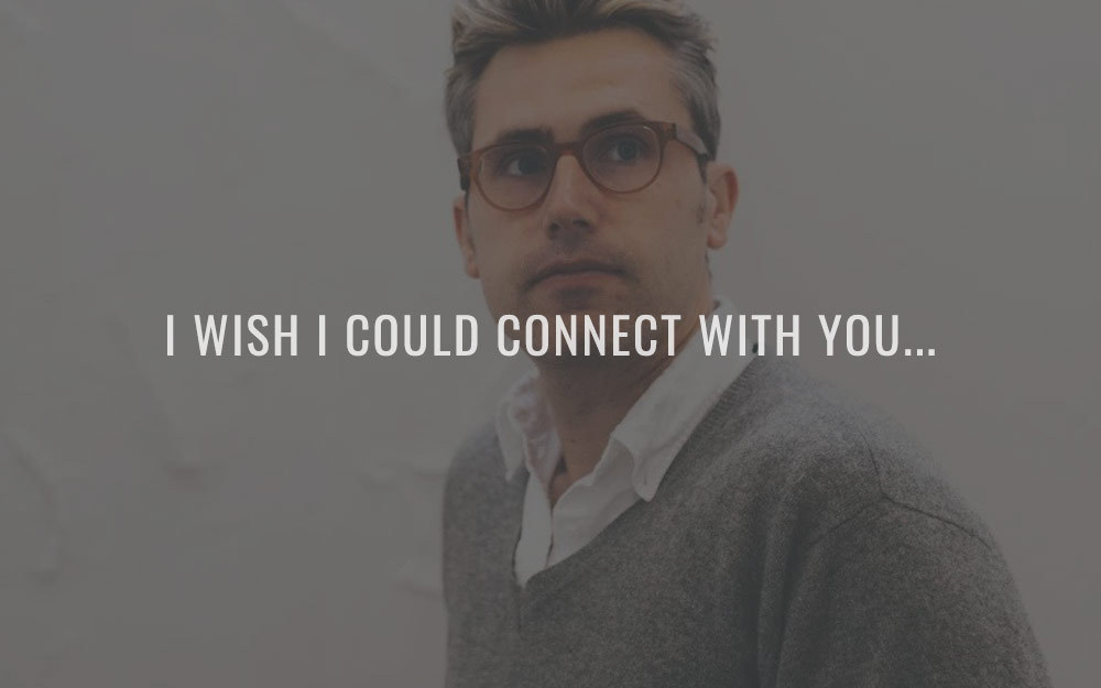 I wish I could connect with you