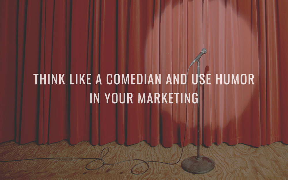 Think like a comedian and use humor in your marketing