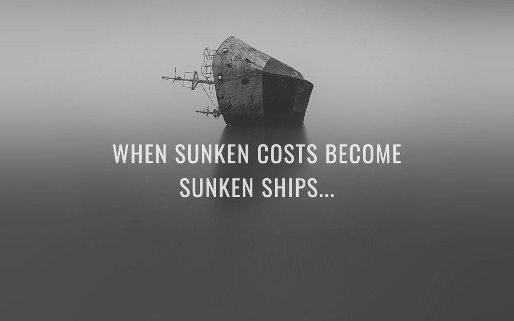 When sunken costs become sunken ships…