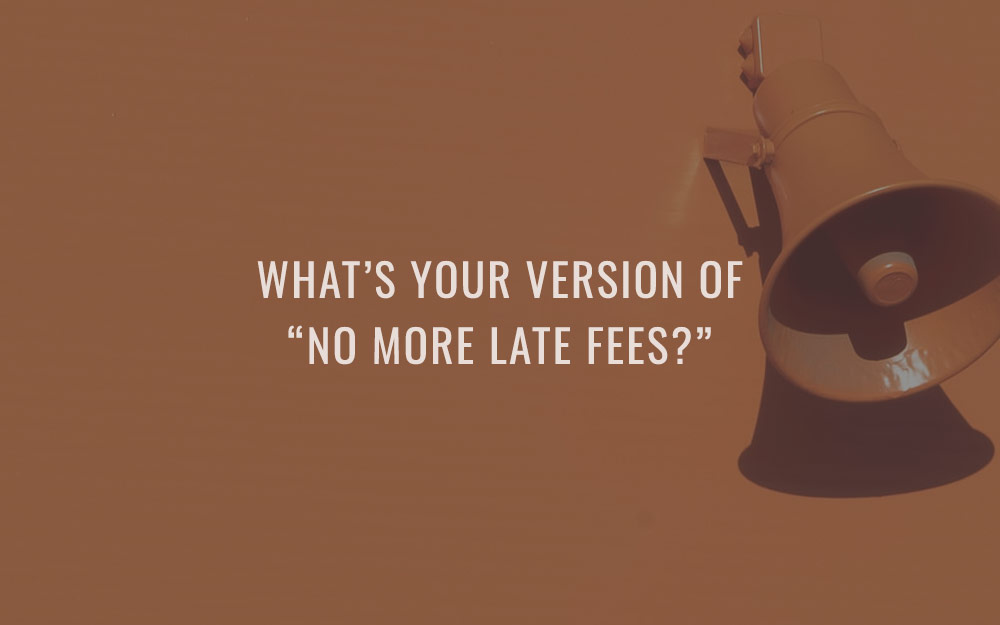 """What's your version of """"no more late fees?"""""""