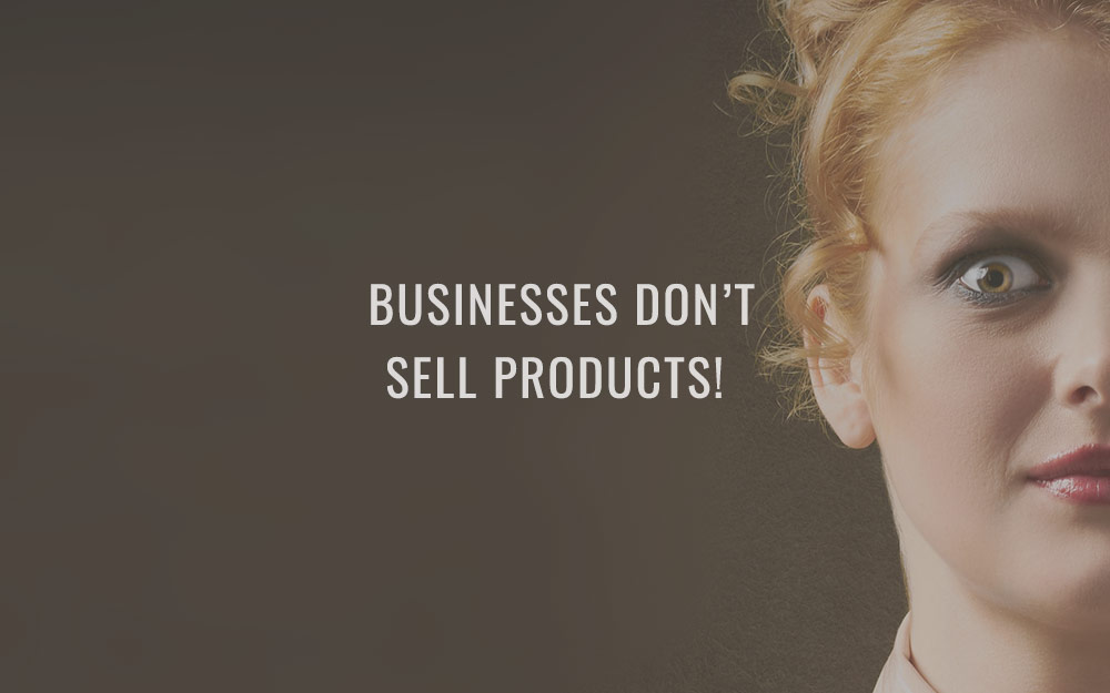 Businesses don't sell products!