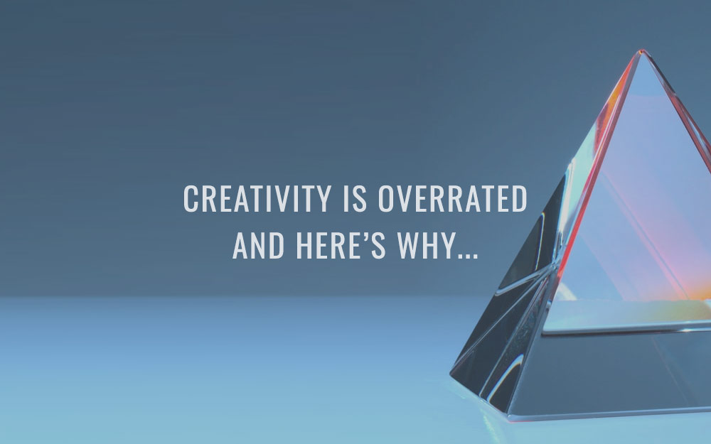 Creativity is overrated and here's why…