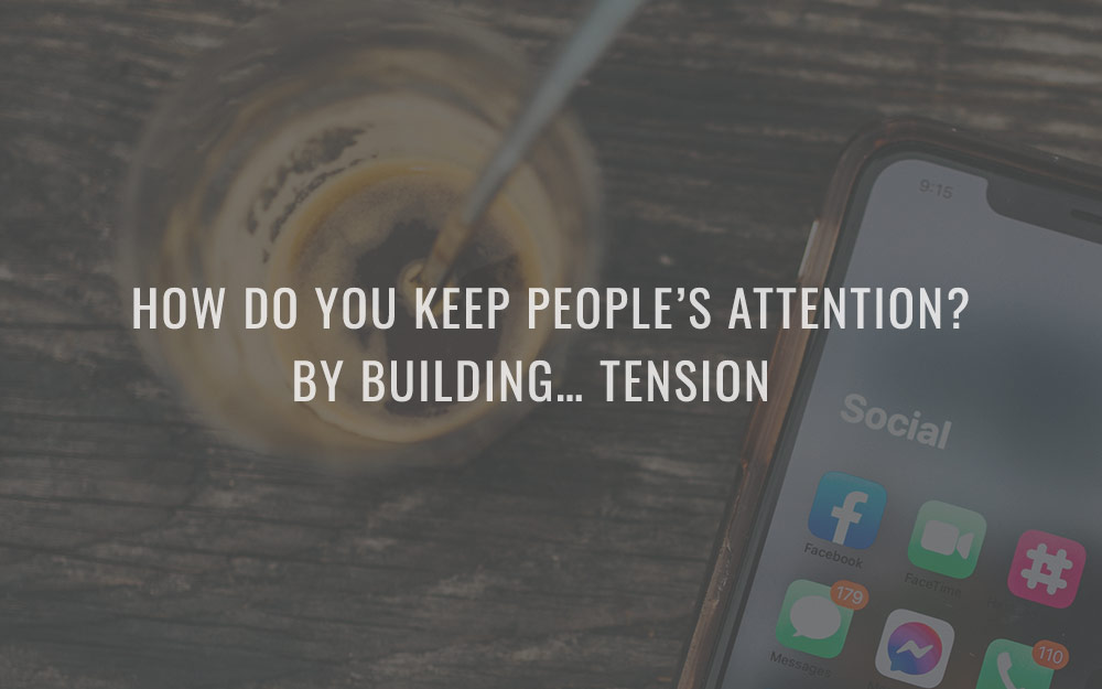 How do you keep people's attention? By building… tension