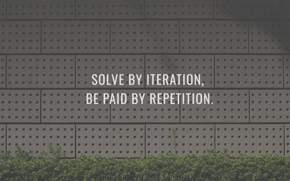 Solve by iteration, be paid by repetition